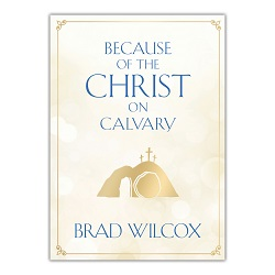 Because of the Christ on Calvary brad wilcox, brad wilcox book, brad wilcox easter book, easter book, because of the christ on calvary