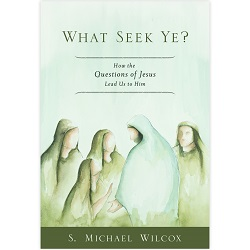 What Seek Ye? what see ye,what seek ye book,books about christ,lds what seek ye,michael wilcox,questions christ,personal study lds,